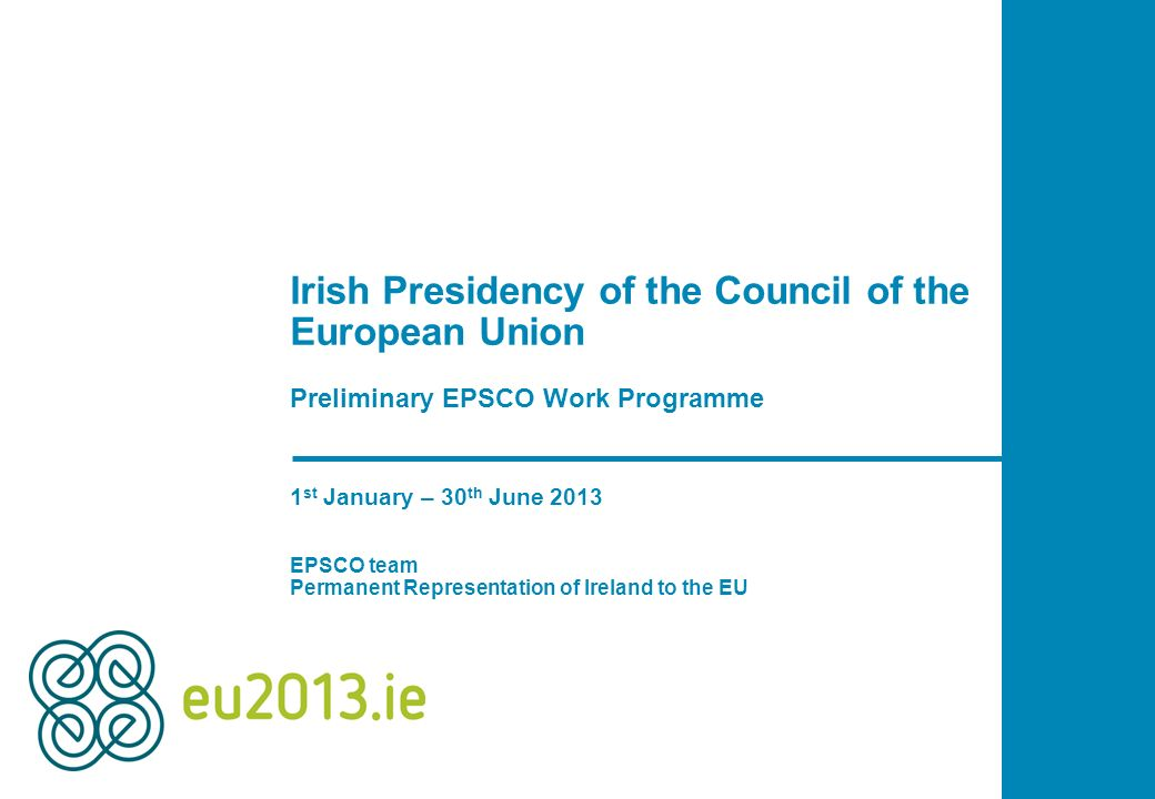 Irish Presidency of the Council of the European Union Preliminary EPSCO Work Programme 1 st January – 30 th June 2013 EPSCO team Permanent Representat