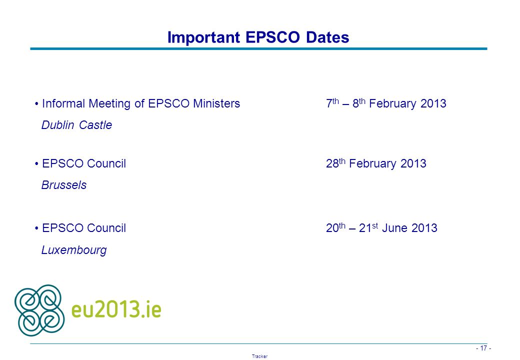 - 17 - Tracker Important EPSCO Dates Informal Meeting of EPSCO Ministers 7 th – 8 th February 2013 Dublin Castle EPSCO Council 28 th February 2013 Bru