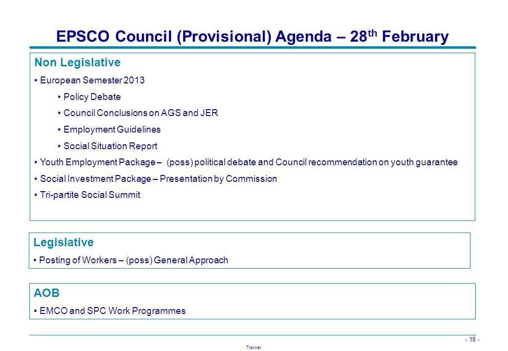 - 18 - Tracker EPSCO Council (Provisional) Agenda – 28 th February AOB EMCO and SPC Work Programmes Non Legislative European Semester 2013 Policy Deba