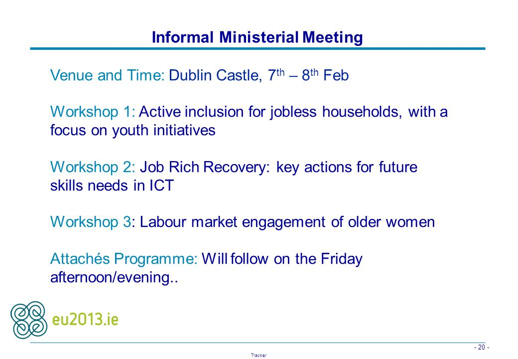- 20 - Tracker Informal Ministerial Meeting Venue and Time: Dublin Castle, 7 th – 8 th Feb Workshop 1: Active inclusion for jobless households, with a