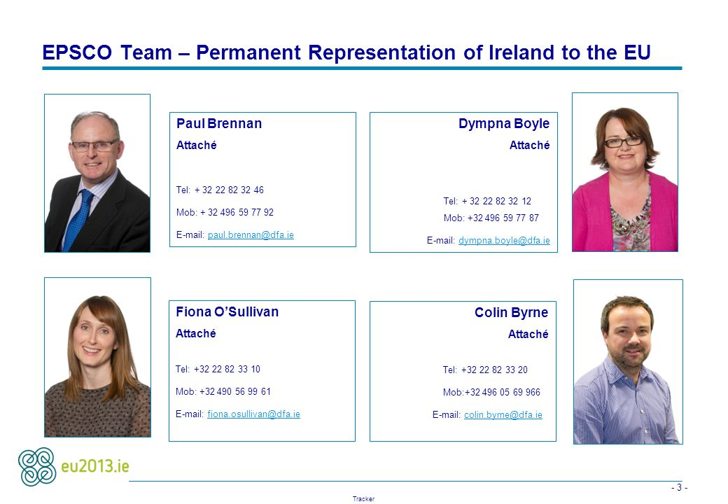 - 3 - Tracker EPSCO Team – Permanent Representation of Ireland to the EU Dympna Boyle Attaché Tel: + 32 22 82 32 12 Mob: +32 496 59 77 87 E-mail: dymp