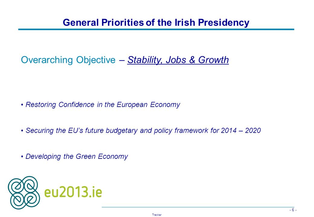 - 6 - Tracker General Priorities of the Irish Presidency Overarching Objective – Stability, Jobs & Growth Restoring Confidence in the European Economy