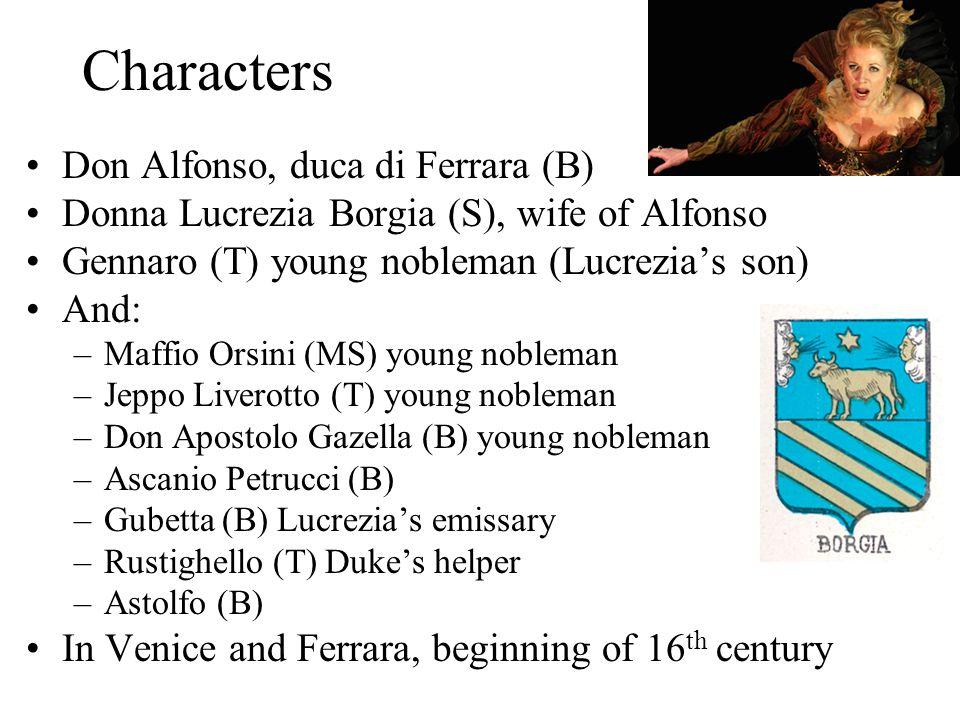 Characters Don Alfonso, duca di Ferrara (B) Donna Lucrezia Borgia (S), wife of Alfonso Gennaro (T) young nobleman (Lucrezias son) And: –Maffio Orsini