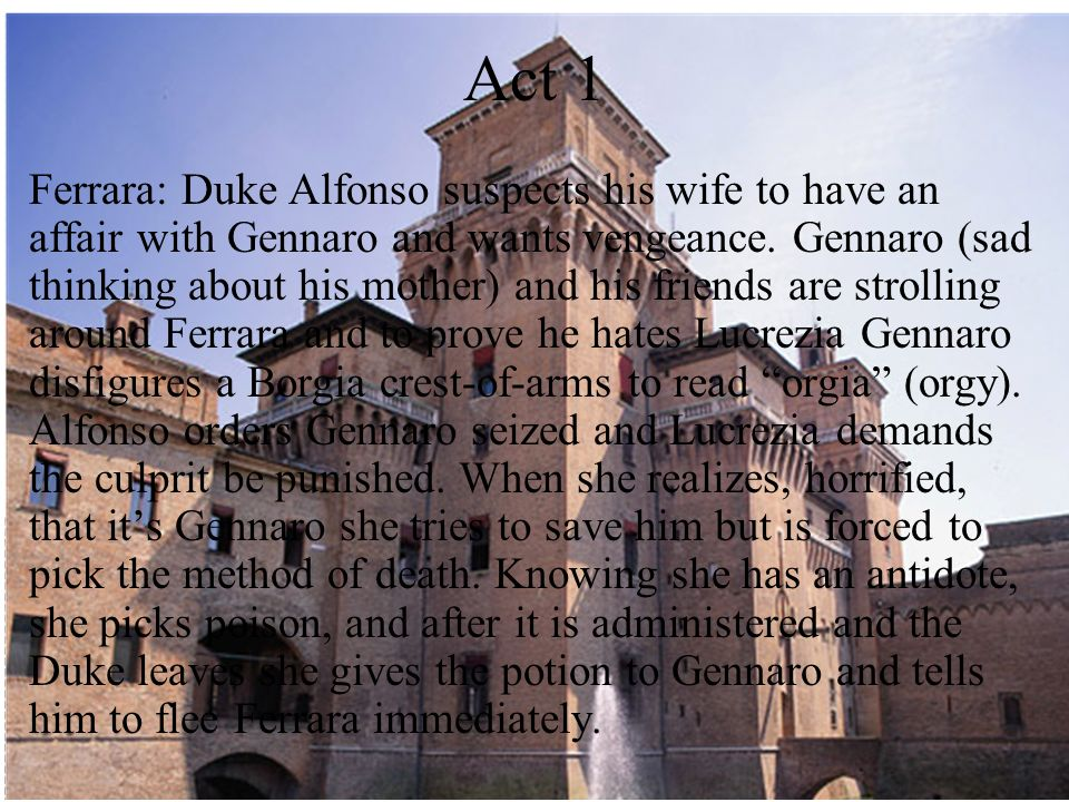Act 1 Ferrara: Duke Alfonso suspects his wife to have an affair with Gennaro and wants vengeance. Gennaro (sad thinking about his mother) and his frie