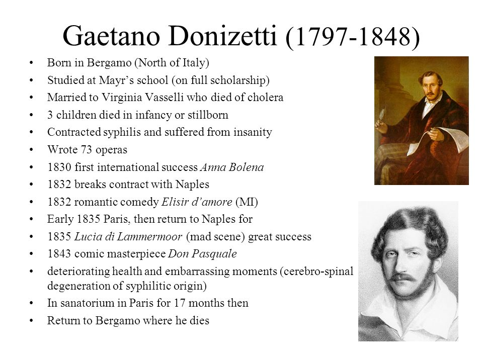 Gaetano Donizetti (1797-1848) Born in Bergamo (North of Italy) Studied at Mayrs school (on full scholarship) Married to Virginia Vasselli who died of