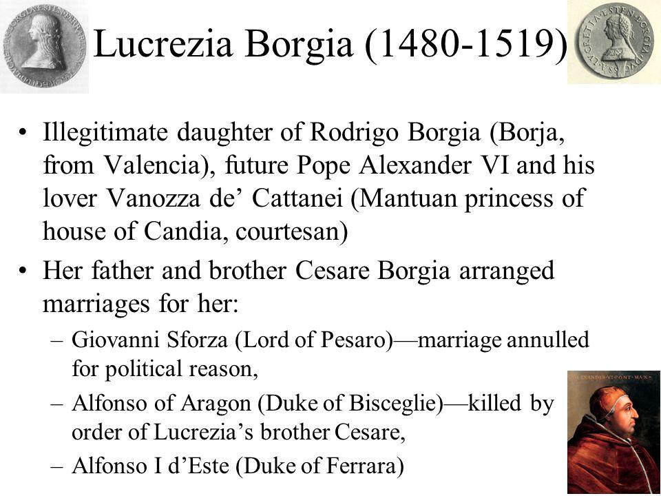 Lucrezia Borgia (1480-1519) Illegitimate daughter of Rodrigo Borgia (Borja, from Valencia), future Pope Alexander VI and his lover Vanozza de Cattanei