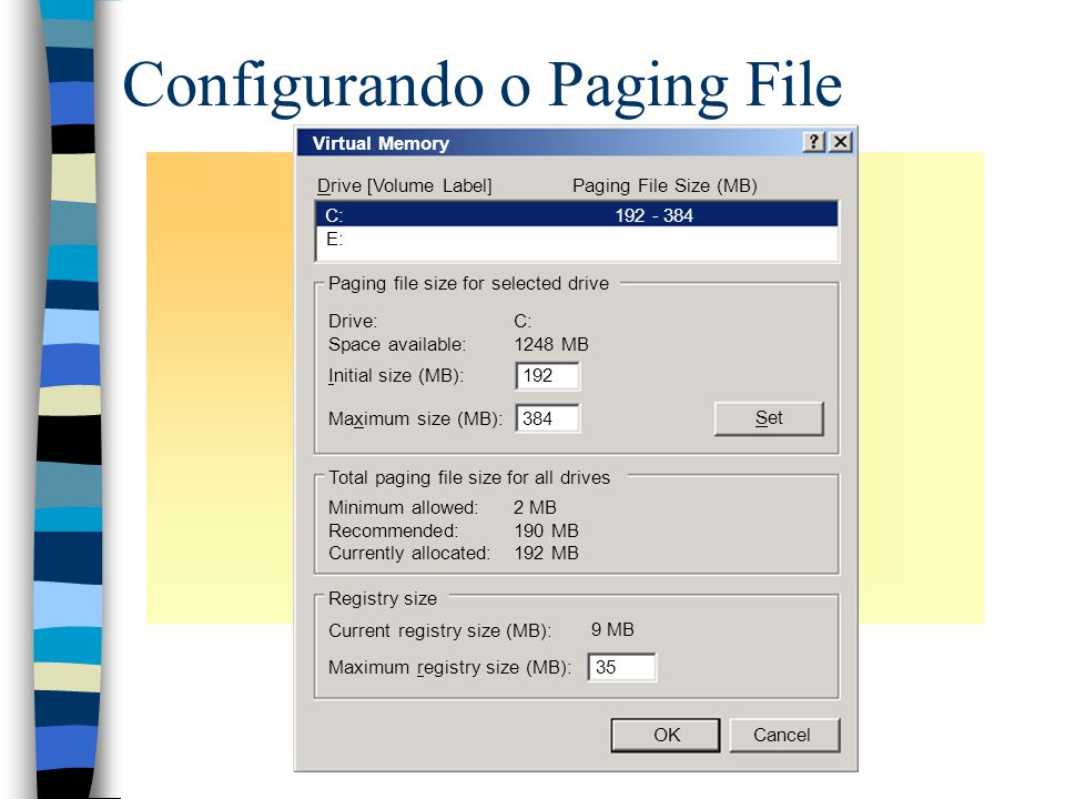 Configurando o Paging File Virtual Memory Drive [Volume Label]Paging File Size (MB) C:192 - 384 E: Paging file size for selected drive Total paging file size for all drives Registry size Drive: Space available: C: 1248 MB Initial size (MB): Maximum size (MB): Set 192 384 Maximum registry size (MB): 2 MB 190 MB 192 MB 9 MB Current registry size (MB): 35 OKCancel Minimum allowed: Recommended: Currently allocated: