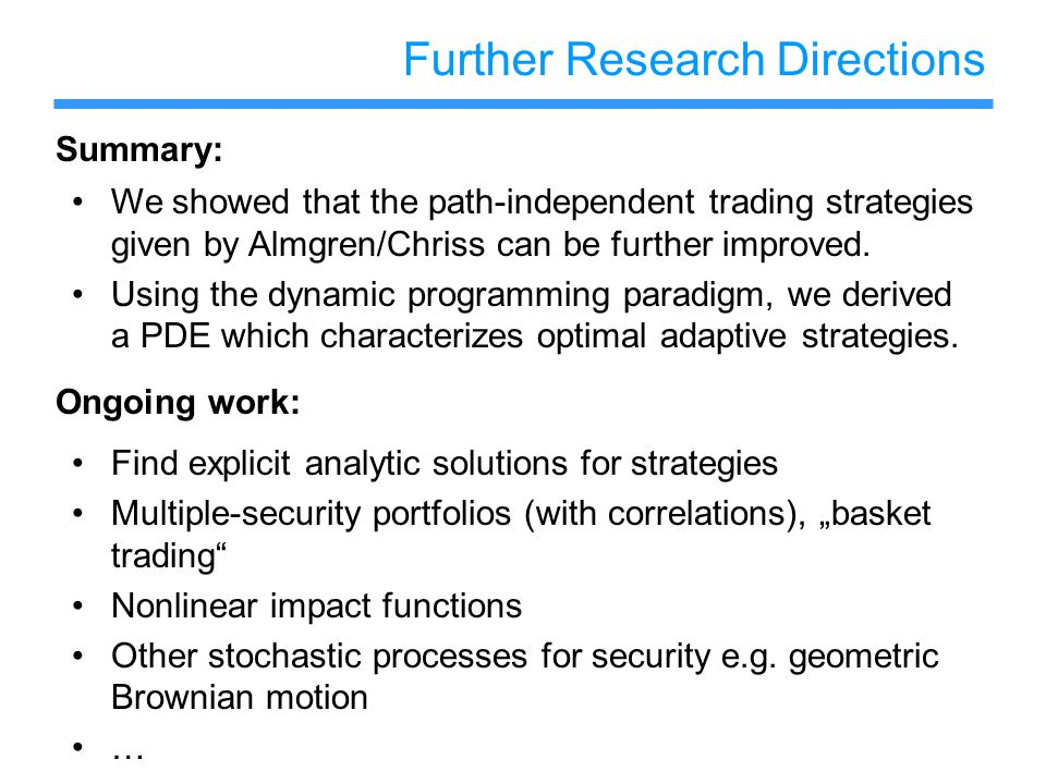 Further Research Directions Find explicit analytic solutions for strategies Multiple-security portfolios (with correlations), basket trading Nonlinear