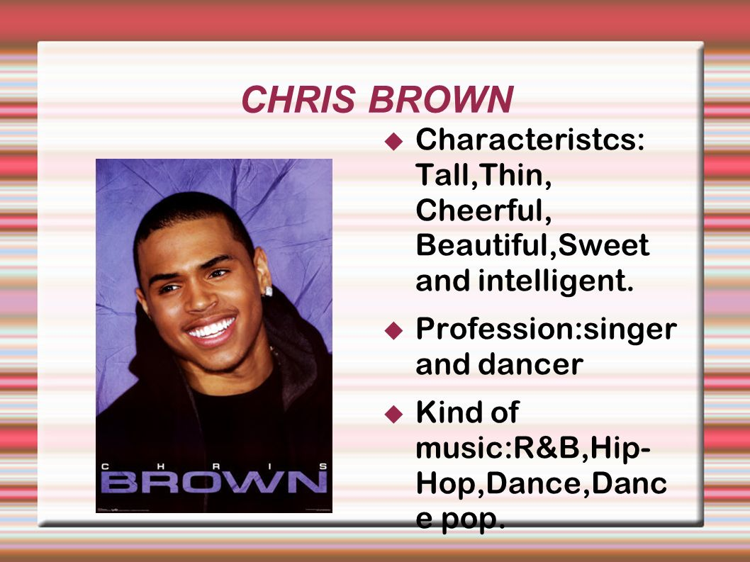 CHRIS BROWN Characteristcs: Tall,Thin, Cheerful, Beautiful,Sweet and intelligent.