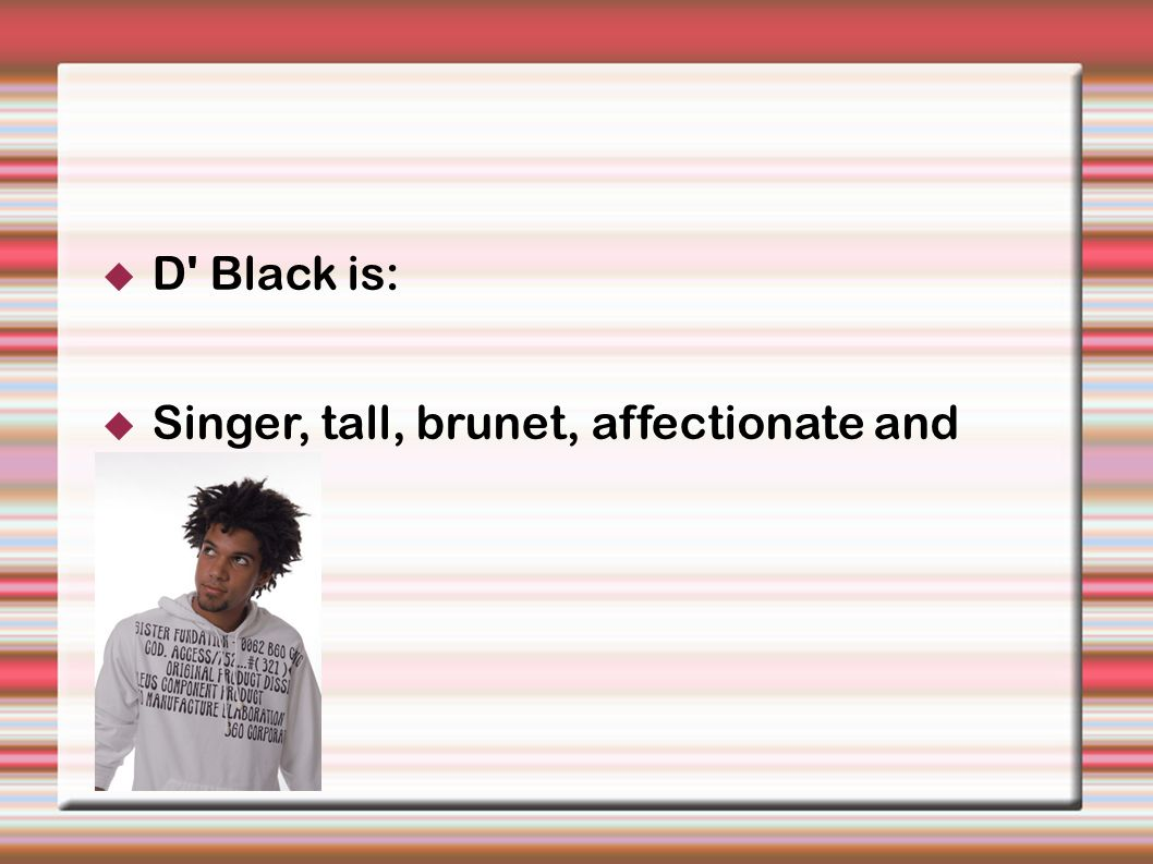 D Black is: Singer, tall, brunet, affectionate and sexy.