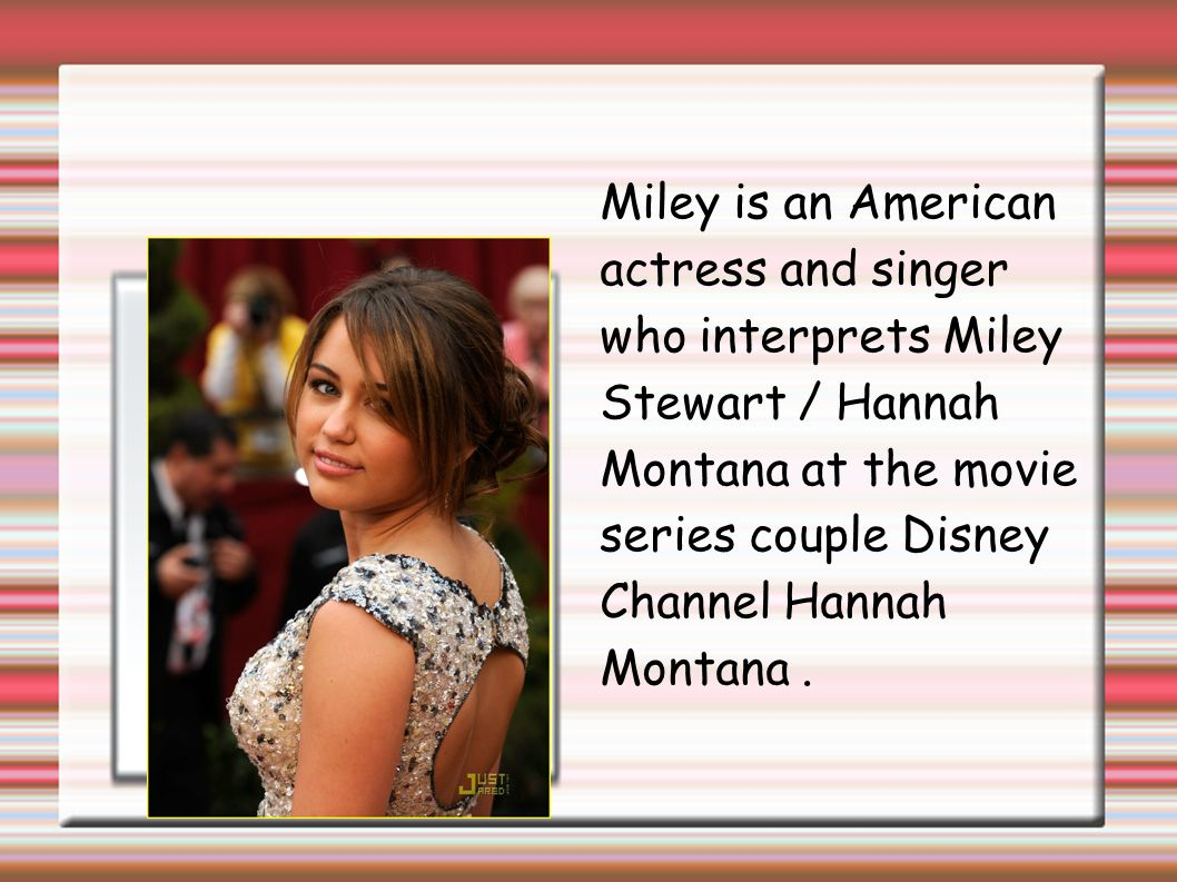 Miley is an American actress and singer who interprets Miley Stewart / Hannah Montana at the movie series couple Disney Channel Hannah Montana.