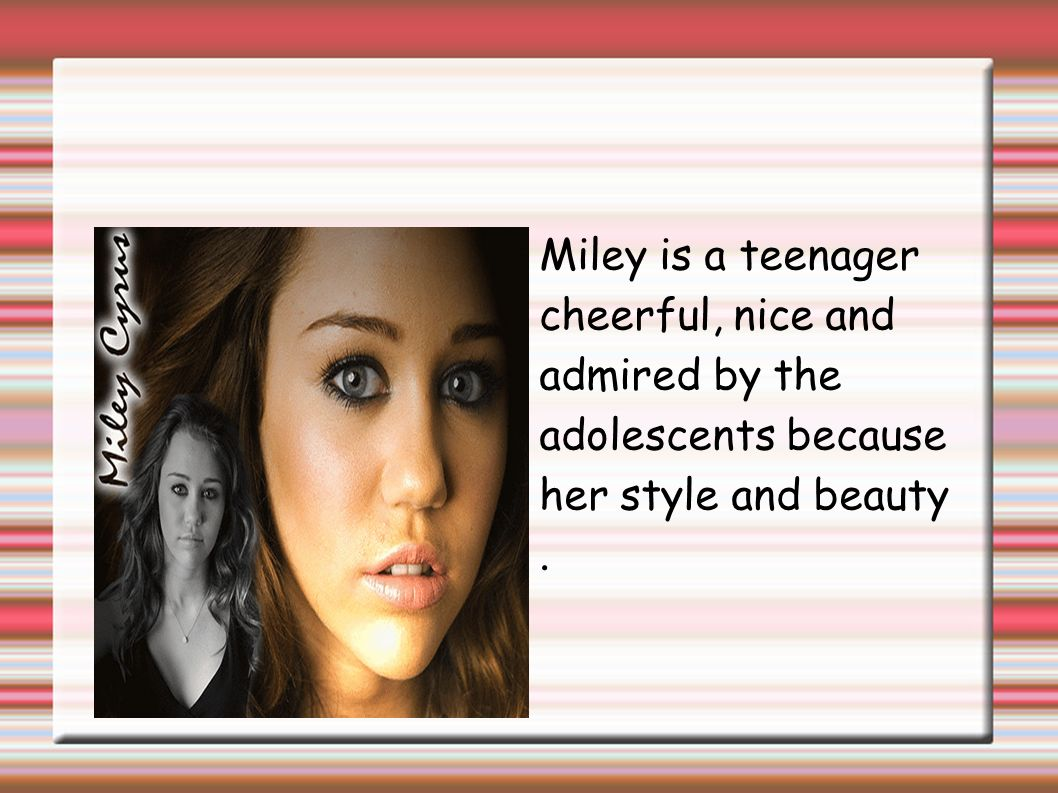 Miley is a teenager cheerful, nice and admired by the adolescents because her style and beauty.