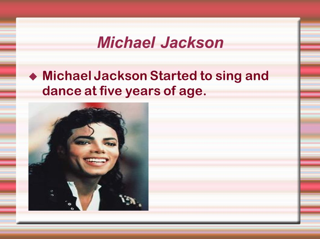 Michael Jackson Michael Jackson Started to sing and dance at five years of age.