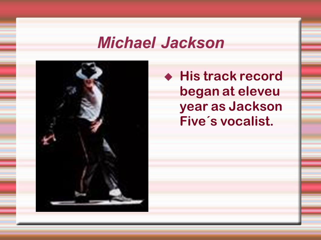 Michael Jackson His track record began at eleveu year as Jackson Five´s vocalist.