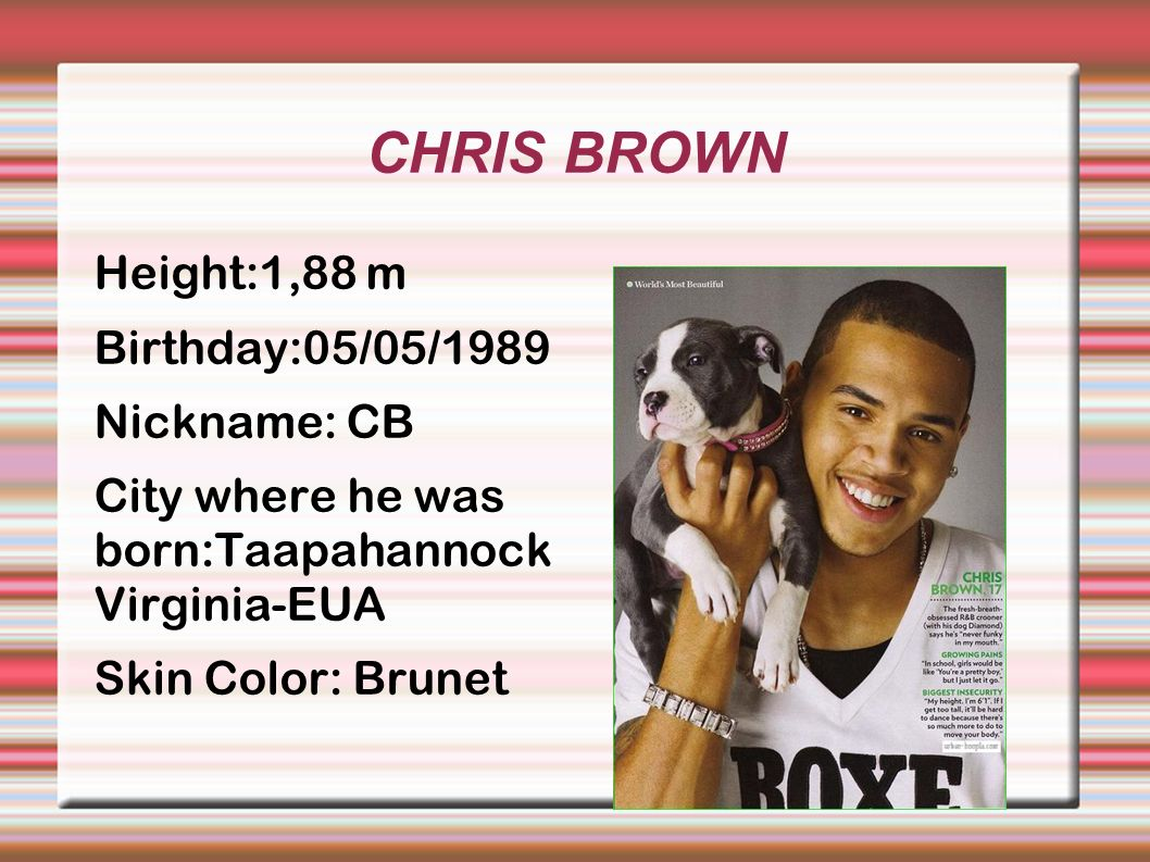 CHRIS BROWN Height:1,88 m Birthday:05/05/1989 Nickname: CB City where he was born:Taapahannock Virginia-EUA Skin Color: Brunet