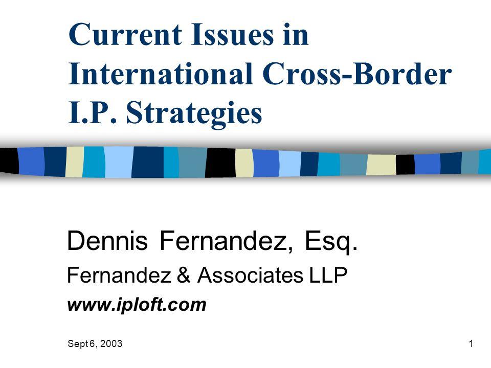 Sept 6, 20031 Current Issues in International Cross-Border I.P. Strategies Dennis Fernandez, Esq. Fernandez & Associates LLP www.iploft.com