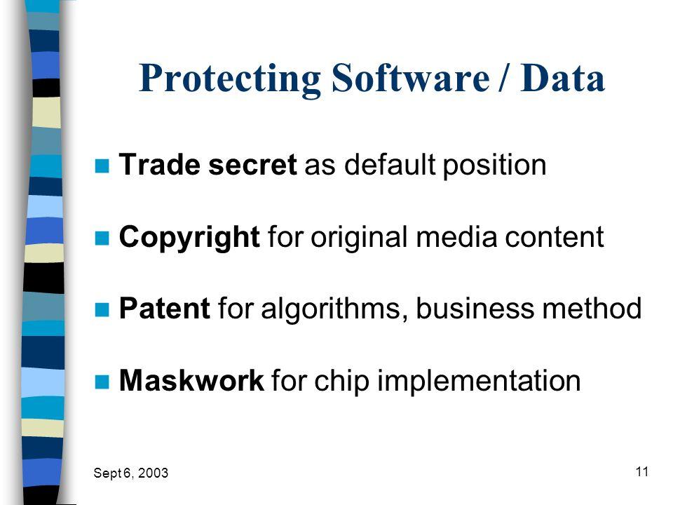 Sept 6, 2003 11 Protecting Software / Data Trade secret as default position Copyright for original media content Patent for algorithms, business metho