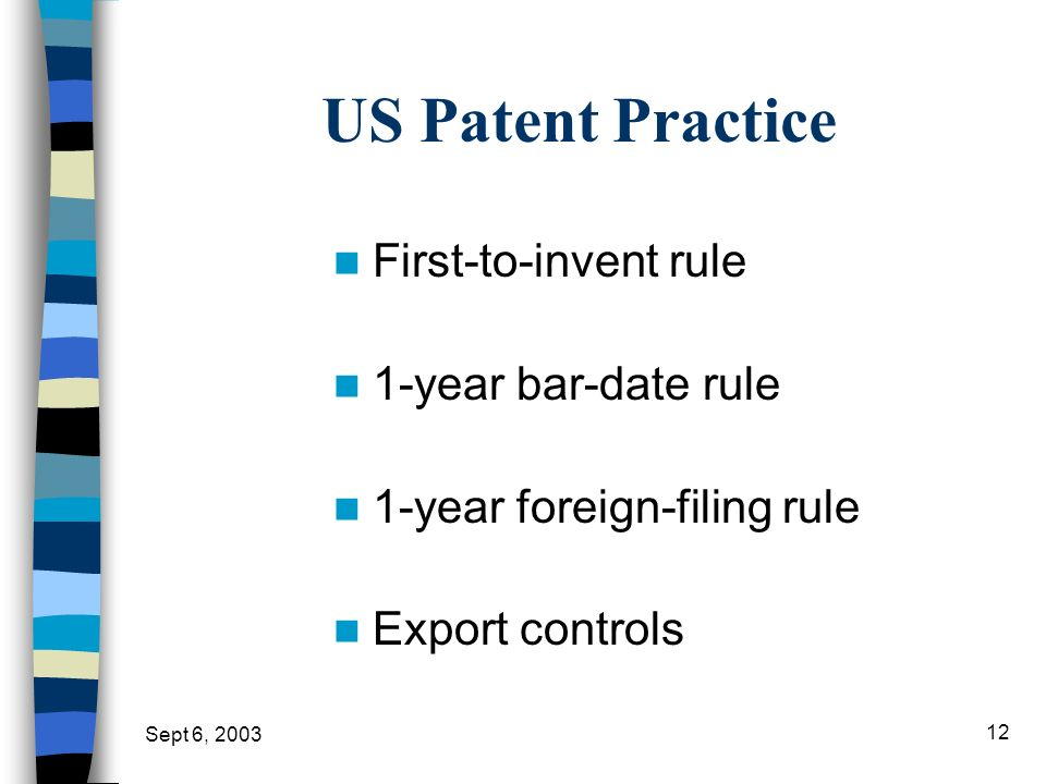 Sept 6, 2003 12 US Patent Practice First-to-invent rule 1-year bar-date rule 1-year foreign-filing rule Export controls