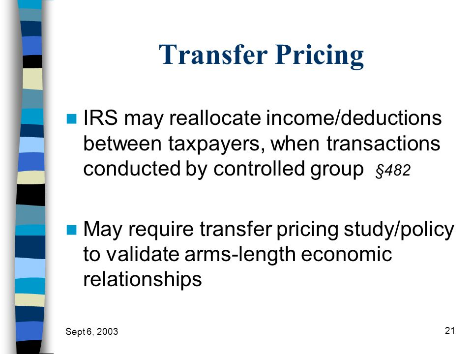 Sept 6, 2003 21 Transfer Pricing IRS may reallocate income/deductions between taxpayers, when transactions conducted by controlled group §482 May requ