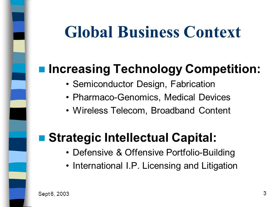 Sept 6, 2003 3 Global Business Context Increasing Technology Competition: Semiconductor Design, Fabrication Pharmaco-Genomics, Medical Devices Wireles