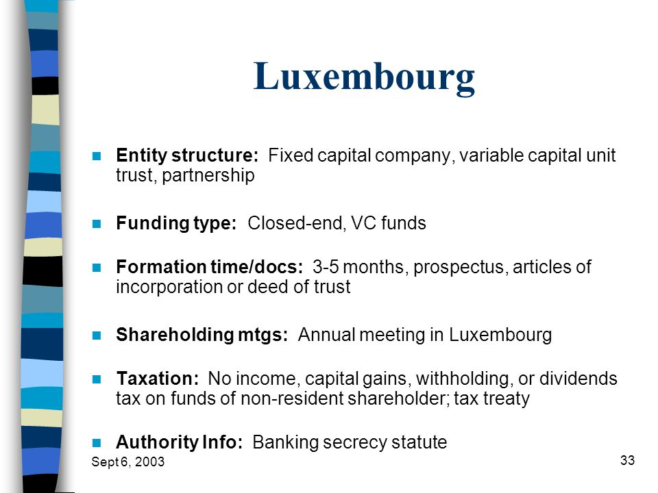 Sept 6, 2003 33 Luxembourg Entity structure: Fixed capital company, variable capital unit trust, partnership Funding type: Closed-end, VC funds Format