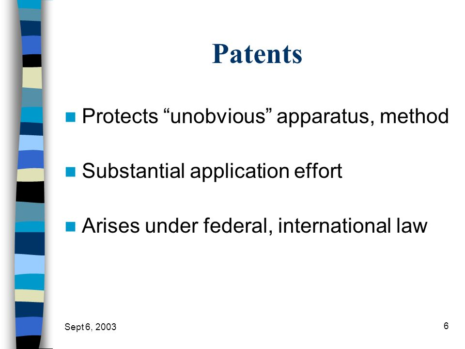 Sept 6, 2003 6 Patents Protects unobvious apparatus, method Substantial application effort Arises under federal, international law