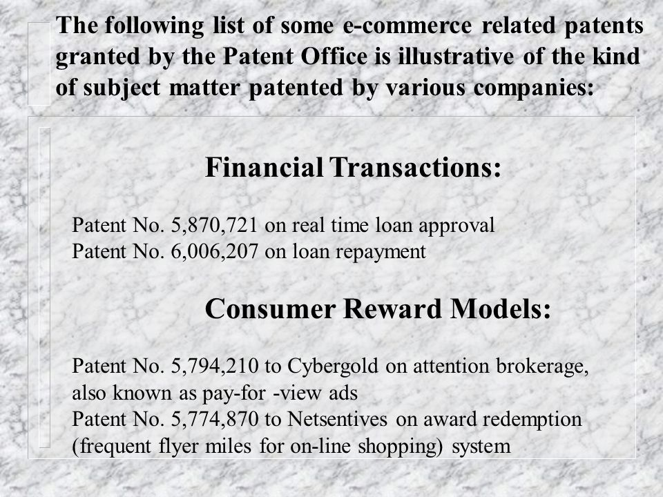 Financial Transactions: Patent No. 5,870,721 on real time loan approval Patent No. 6,006,207 on loan repayment Consumer Reward Models: Patent No. 5,79