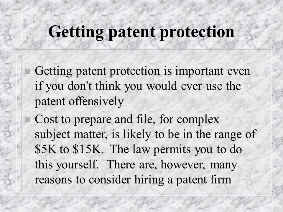 Getting patent protection n Getting patent protection is important even if you don't think you would ever use the patent offensively n Cost to prepare