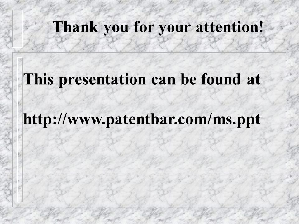 Thank you for your attention! This presentation can be found at http://www.patentbar.com/ms.ppt