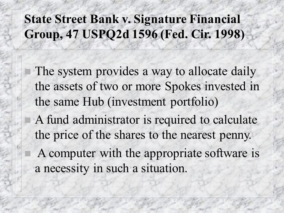 State Street Bank v. Signature Financial Group, 47 USPQ2d 1596 (Fed. Cir. 1998) n The system provides a way to allocate daily the assets of two or mor