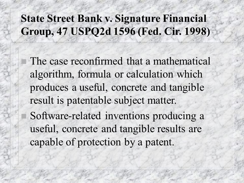 State Street Bank v. Signature Financial Group, 47 USPQ2d 1596 (Fed. Cir. 1998) n The case reconfirmed that a mathematical algorithm, formula or calcu