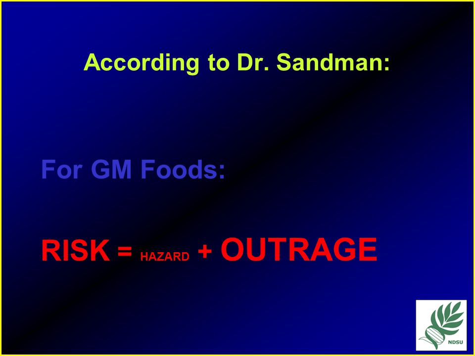 The Social Concepts of risk Risk = Hazard + Outrage –Fear of the unknown (playing God) –Voluntary vs in-voluntary –Dreaded vs non-dreaded (cancer) The