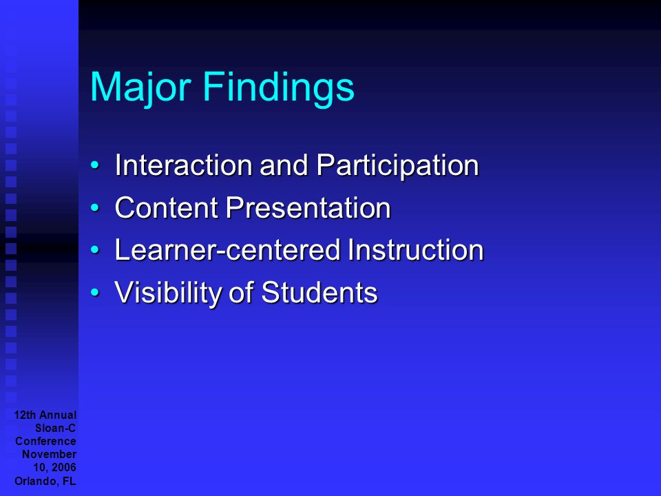 12th Annual Sloan-C Conference November 10, 2006 Orlando, FL Major Findings Interaction and ParticipationInteraction and Participation Content PresentationContent Presentation Learner-centered InstructionLearner-centered Instruction Visibility of StudentsVisibility of Students