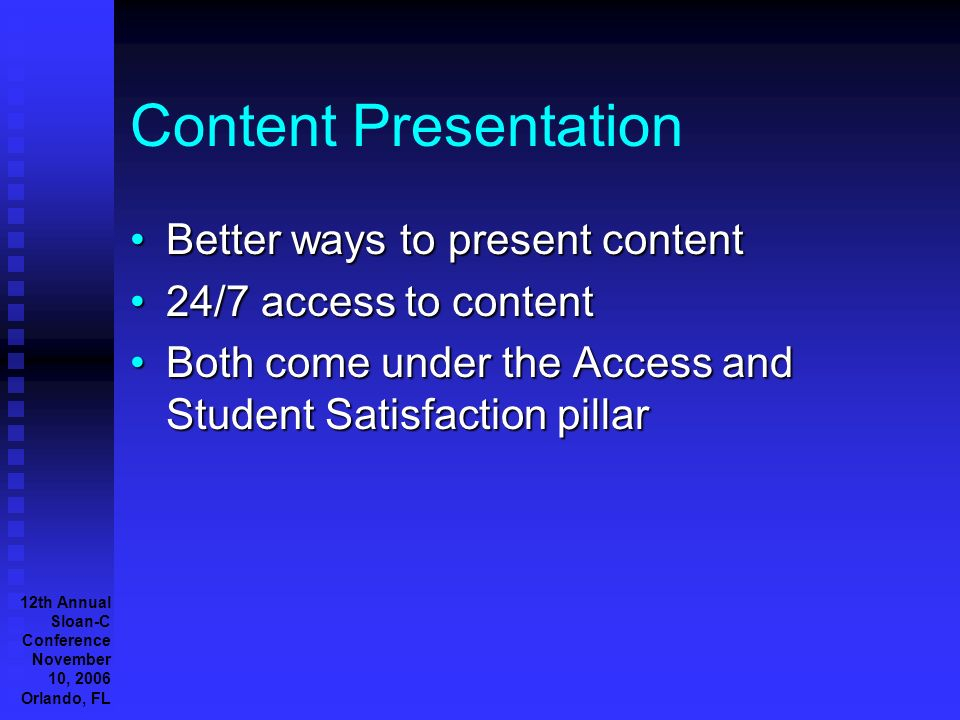 12th Annual Sloan-C Conference November 10, 2006 Orlando, FL Content Presentation Better ways to present contentBetter ways to present content 24/7 access to content24/7 access to content Both come under the Access and Student Satisfaction pillarBoth come under the Access and Student Satisfaction pillar