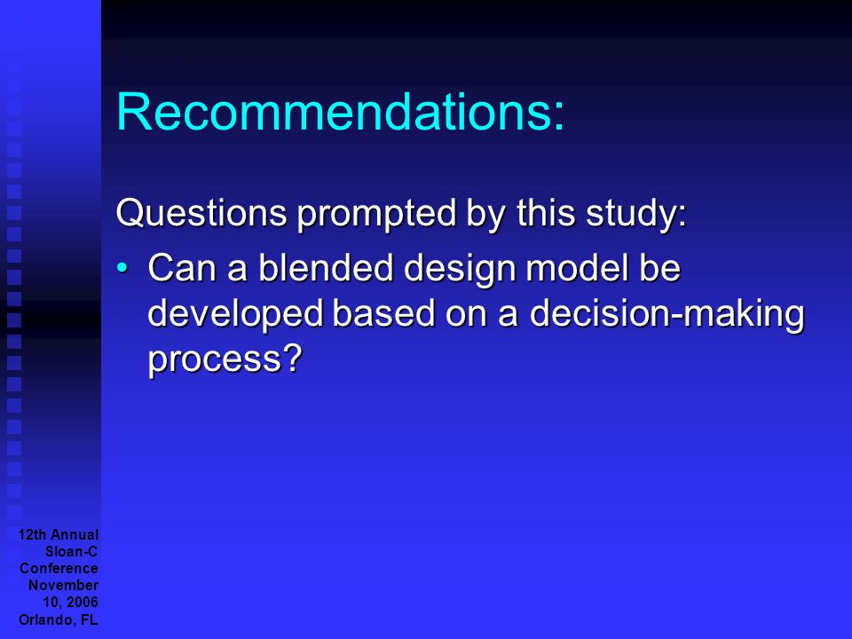 12th Annual Sloan-C Conference November 10, 2006 Orlando, FL Recommendations: Questions prompted by this study: Can a blended design model be developed based on a decision-making process Can a blended design model be developed based on a decision-making process