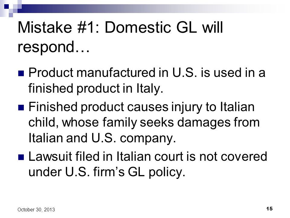15 October 30, 2013 Mistake #1: Domestic GL will respond… Product manufactured in U.S. is used in a finished product in Italy. Finished product causes