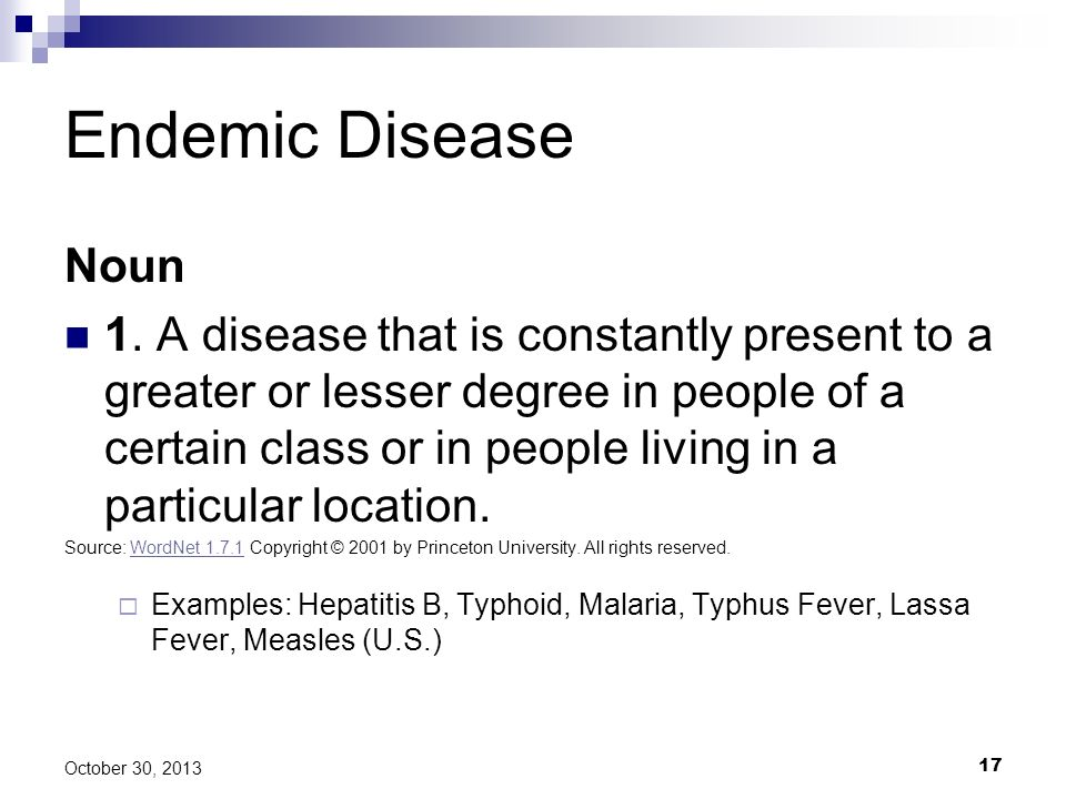 17 October 30, 2013 Endemic Disease Noun 1. A disease that is constantly present to a greater or lesser degree in people of a certain class or in peop