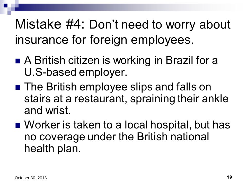 19 October 30, 2013 Mistake #4: Dont need to worry about insurance for foreign employees. A British citizen is working in Brazil for a U.S-based emplo
