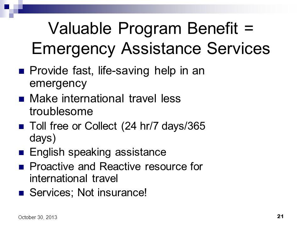 21 October 30, 2013 Valuable Program Benefit = Emergency Assistance Services Provide fast, life-saving help in an emergency Make international travel