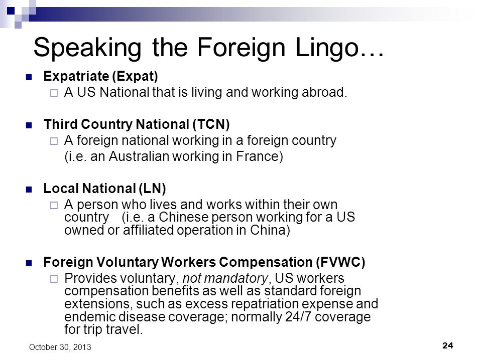 24 October 30, 2013 Speaking the Foreign Lingo… Expatriate (Expat) A US National that is living and working abroad. Third Country National (TCN) A for