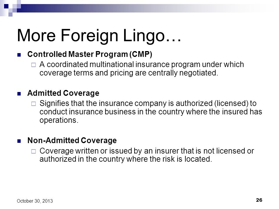 26 October 30, 2013 More Foreign Lingo… Controlled Master Program (CMP) A coordinated multinational insurance program under which coverage terms and p