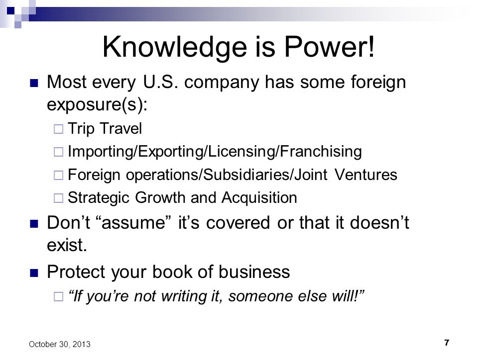 7 October 30, 2013 Knowledge is Power! Most every U.S. company has some foreign exposure(s): Trip Travel Importing/Exporting/Licensing/Franchising For