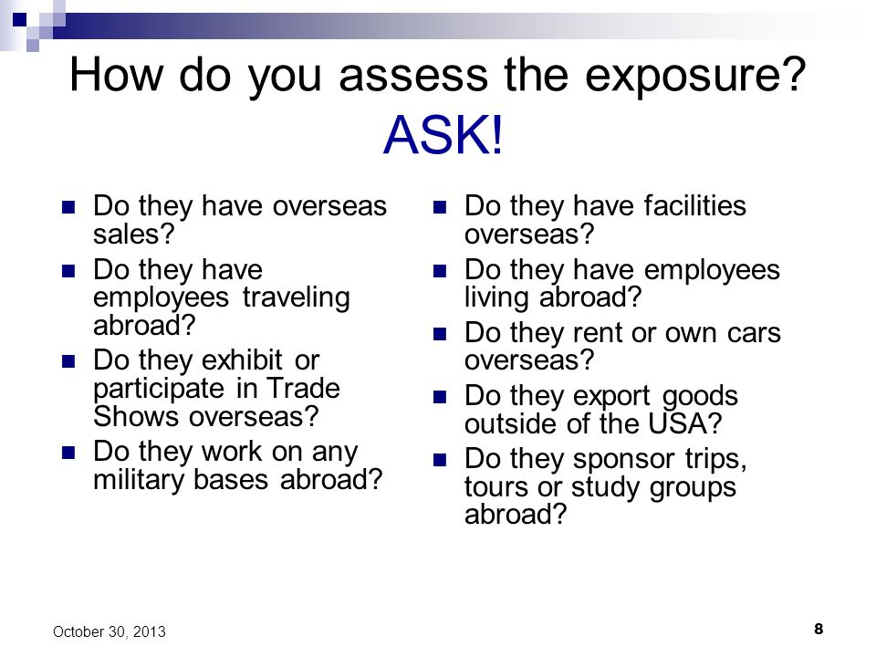 8 October 30, 2013 How do you assess the exposure? ASK! Do they have overseas sales? Do they have employees traveling abroad? Do they exhibit or parti