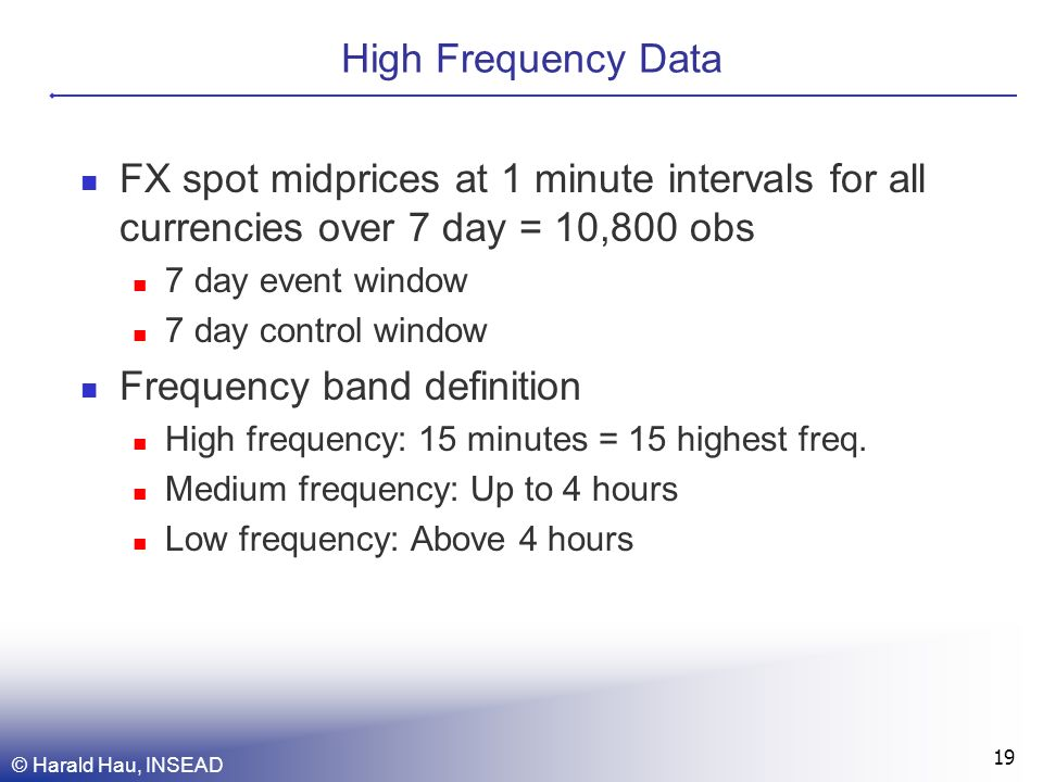 © Harald Hau, INSEAD 19 High Frequency Data FX spot midprices at 1 minute intervals for all currencies over 7 day = 10,800 obs 7 day event window 7 day control window Frequency band definition High frequency: 15 minutes = 15 highest freq.