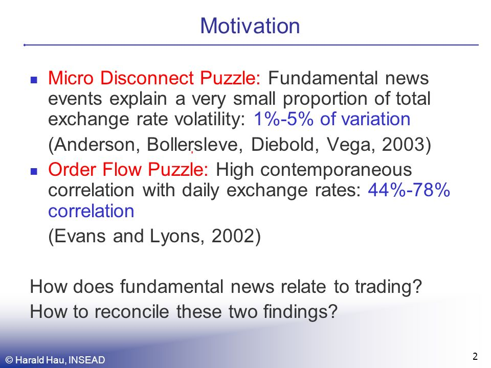 © Harald Hau, INSEAD 2 Motivation Micro Disconnect Puzzle: Fundamental news events explain a very small proportion of total exchange rate volatility: 1%-5% of variation (Anderson, Bollersleve, Diebold, Vega, 2003) Order Flow Puzzle: High contemporaneous correlation with daily exchange rates: 44%-78% correlation (Evans and Lyons, 2002) How does fundamental news relate to trading.
