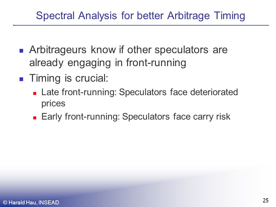 © Harald Hau, INSEAD 25 Spectral Analysis for better Arbitrage Timing Arbitrageurs know if other speculators are already engaging in front-running Timing is crucial: Late front-running: Speculators face deteriorated prices Early front-running: Speculators face carry risk