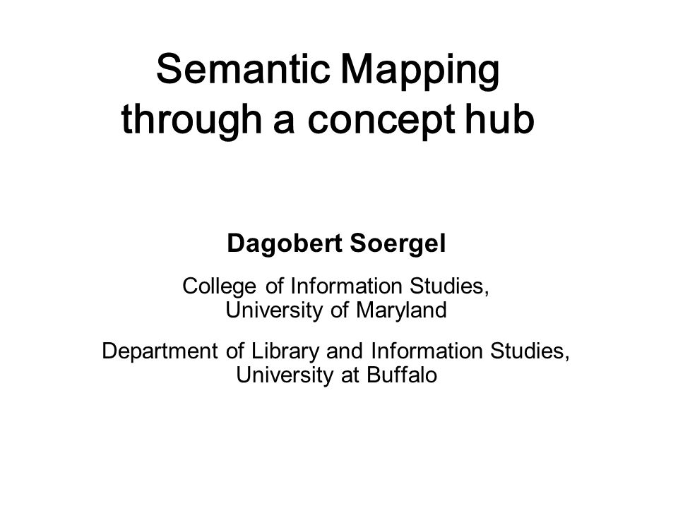 Semantic Mapping through a concept hub Dagobert Soergel College of Information Studies, University of Maryland Department of Library and Information S