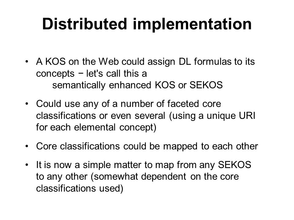 28 Distributed implementation A KOS on the Web could assign DL formulas to its concepts let's call this a semantically enhanced KOS or SEKOS Could use
