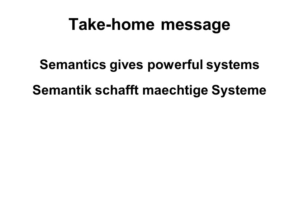29 Take-home message Semantics gives powerful systems Semantik schafft maechtige Systeme