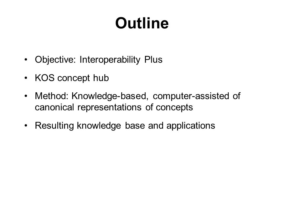 3 Outline Objective: Interoperability Plus KOS concept hub Method: Knowledge-based, computer-assisted of canonical representations of concepts Resulti